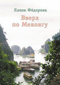 Елена Федорова -Вверх по Меконгу (сборник)