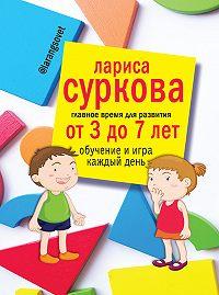 Лариса Суркова -Главное время для развития: от 3 до 7 лет. Обучение и игра каждый день