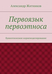 Александр Житников -Первоязык первоэтноса. буквогеноизное корнемоделирование