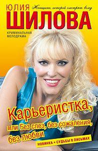 Юлия Шилова -Карьеристка, или Без слез, без сожаления, без любви