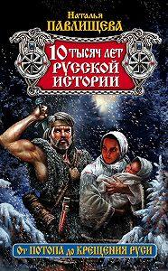 Наталья Павлищева - 10 тысяч лет русской истории. От Потопа до Крещения Руси