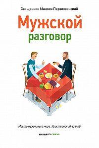 Протоиерей Максим Первозванский -Мужской разговор. Место мужчины в мире. Христианский взгляд