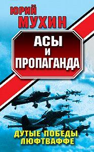 Юрий Мухин -Асы и пропаганда. Дутые победы Люфтваффе