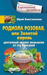 Юрий Константинов -Родиола розовая, или Золотой корень. Доступный аналог женьшеня от ста болезней