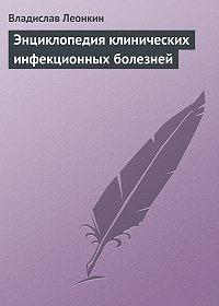 Владислав Леонкин -Энциклопедия клинических инфекционных болезней