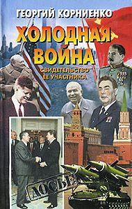Георгий Корниенко - Холодная война. Свидетельство ее участника