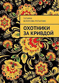 Татьяна Белоусова-Ротштеин -Охотники за Кривдой