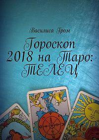 Василиса Гром -Гороскоп 2018наТаро: Телец