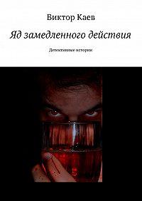 Виктор Каев -Яд замедленного действия. Детективные истории