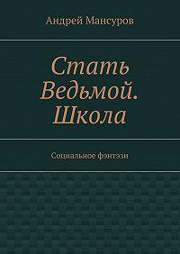 Андрей Мансуров -Стать Ведьмой. Школа. Социальное фэнтэзи