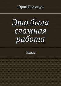 Юрий Полищук -Это была сложная работа. Рассказ