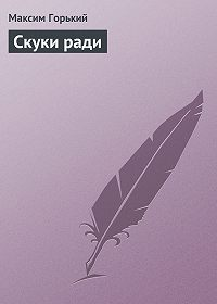 Максим Горький -Скуки ради
