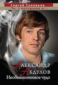 Сергей Александрович Соловьев - Александр Абдулов. Необыкновенное чудо