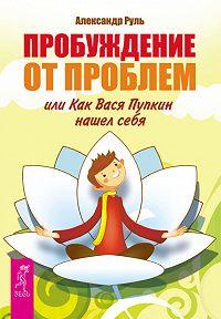Александр Руль -Пробуждение от проблем, или Как Вася Пупкин нашел себя
