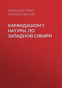Николай Гарин-Михайловский -Карандашом с натуры. По Западной Сибири