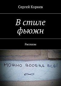 Сергей Корнев -Встиле фьюжн. Рассказы