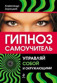Александр Зарецкий -Гипноз: самоучитель. Управляй собой и окружающими