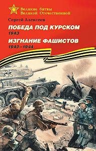 Сергей Петрович Алексеев -Победа под Курском. 1943. Изгнание фашистов. 1943 —1944