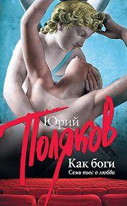 Юрий Поляков -Как боги. Семь пьес о любви