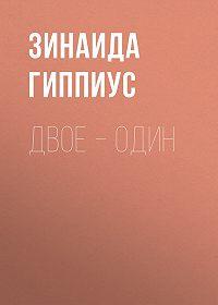 Зинаида Николаевна Гиппиус -Двое – один
