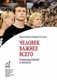 Андрей Ткачев - Человек важнее всего. Размышления о жизни