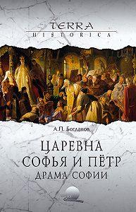 Андрей Петрович Богданов - Царевна Софья и Пётр. Драма Софии