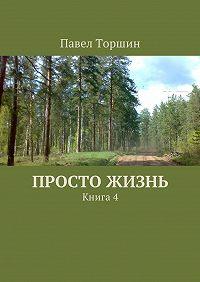Павел Торшин -Просто жизнь. Книга4