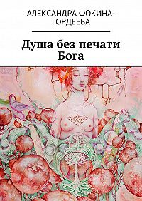 Александра Фокина-Гордеева -Душа без печати Бога