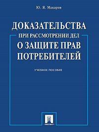 Юрий Макаров -Доказательства при рассмотрении дел о защите прав потребителей. Учебное пособие