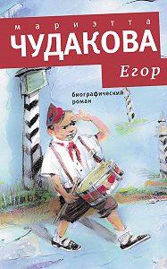 Мариэтта Чудакова - Егор. Биографический роман. Книжка для смышленых людей от десяти до шестнадцати лет
