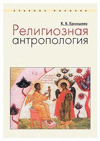 Ксения Ермишина -Религиозная антропология. Учебное пособие