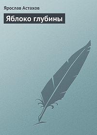 Ярослав Астахов -Яблоко глубины
