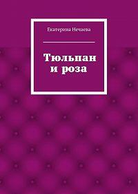 Екатерина Нечаева - Тюльпан ироза. сказка