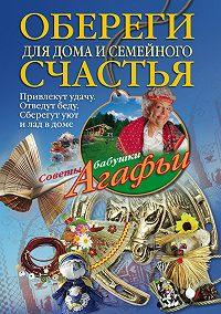 Агафья Звонарева -Обереги для дома и семейного счастья