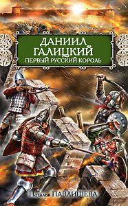 Наталья Павлищева - Даниил Галицкий. Первый русский король