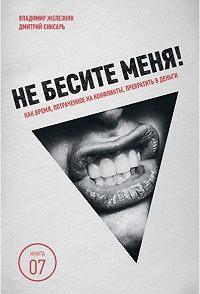 Дмитрий Снисарь, Владимир Железняк - Не бесите меня! Как время, потраченное на конфликты, превратить в деньги