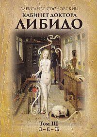 Александр Сосновский - Кабинет доктора Либидо. Том III (Д– Е–Ж)