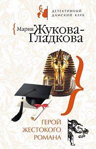 Мария Жукова-Гладкова -Герой жестокого романа