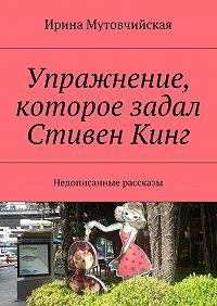 Ирина Мутовчийская -Упражнение, которое задал СтивенКинг