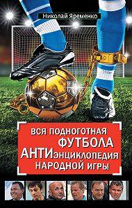 Николай Яременко -Вся подноготная футбола. АНТИэнциклопедия народной игры (сборник)