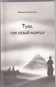 Дмитрий Ахметшин -Туда, где седой монгол