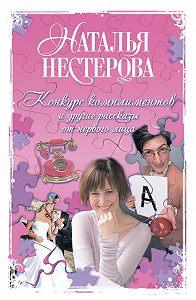 Наталья Нестерова -«Конкурс комплиментов» и другие рассказы от первого лица (сборник)