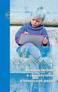 Мария Монтессори -Самовоспитание и самообучение в начальной школе (сборник)