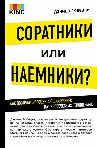 Дэниел Любецки -Соратники или наемники? Как построить процветающий бизнес на человеческих отношениях