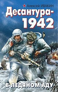 Алексей Ивакин -Десантура-1942. В ледяном аду