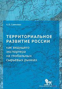Александр Савченко - Территориальное развитие России как ведущего экспортера на глобальных сырьевых рынках