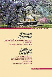 Филипп Делерм -Первый глоток пива и прочие мелкие радости жизни