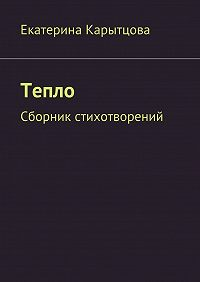 Екатерина Карытцова -Тепло. Сборник стихотворений