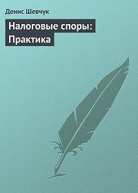 Денис Шевчук - Налоговые споры: Практика