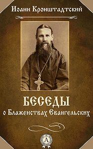 Иоанн Кронштадтский - Беседы о Блаженствах Евангельских